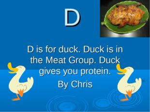 D D is for duck. Duck is in the Meat Group. Duck gives you protein. By Chris