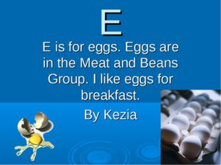E E is for eggs. Eggs are in the Meat and Beans Group. I like eggs for breakf