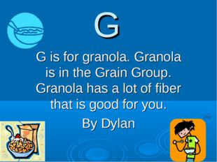 G G is for granola. Granola is in the Grain Group. Granola has a lot of fiber
