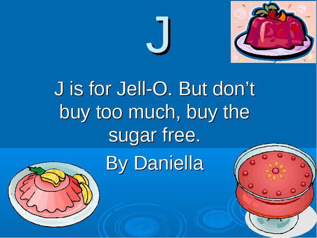 J J is for Jell-O. But don't buy too much, buy the sugar free. By Daniella