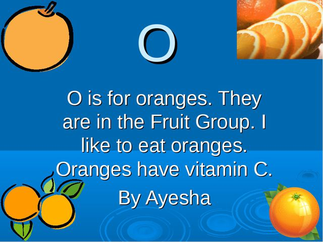 O O is for oranges. They are in the Fruit Group. I like to eat oranges. Orang...