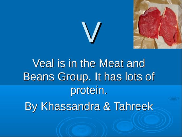 V Veal is in the Meat and Beans Group. It has lots of protein. By Khassandra...