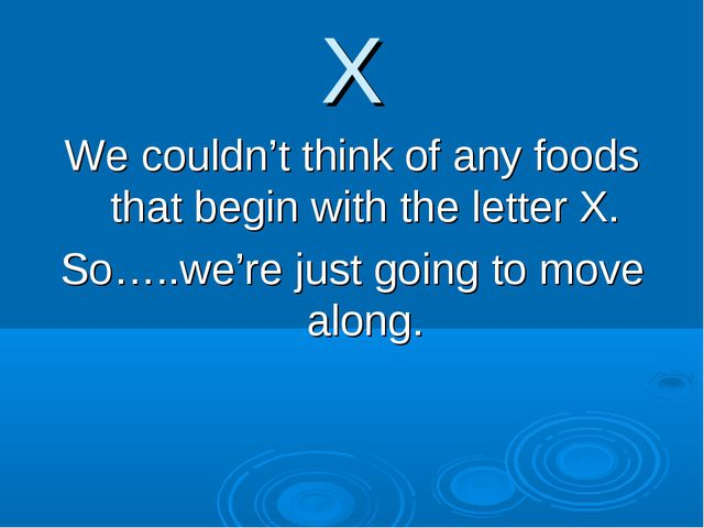 X We couldn't think of any foods that begin with the letter X. So…..we're jus...
