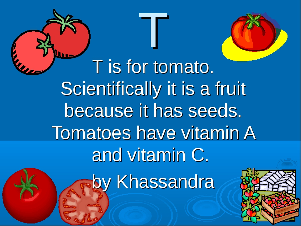 T T is for tomato. Scientifically it is a fruit because it has seeds. Tomatoe...