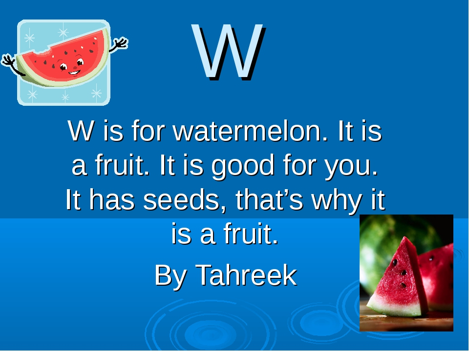 W W is for watermelon. It is a fruit. It is good for you. It has seeds, that'...