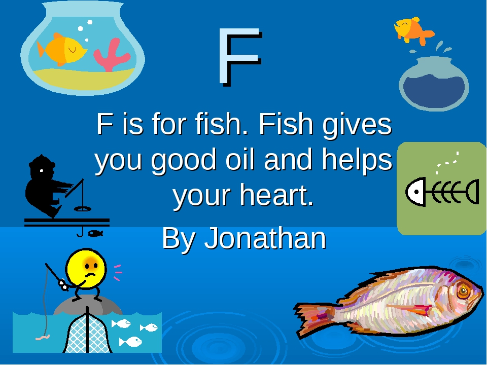 F F is for fish. Fish gives you good oil and helps your heart. By Jonathan