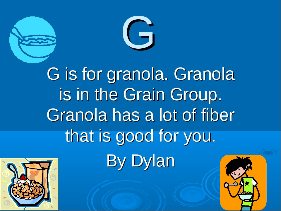 G G is for granola. Granola is in the Grain Group. Granola has a lot of fiber...