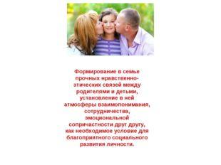 Формирование в семье прочных нравственно-этических связей между родителями и