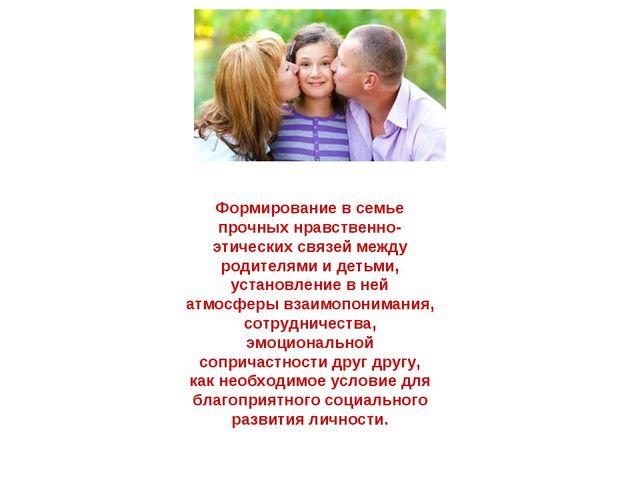 Формирование в семье прочных нравственно-этических связей между родителями и...