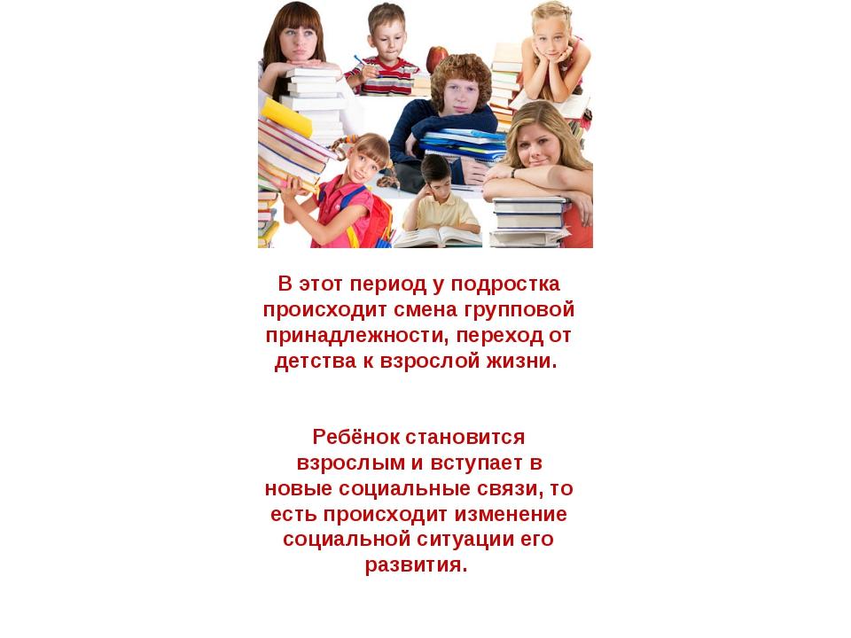 В этот период у подростка происходит смена групповой принадлежности, переход...