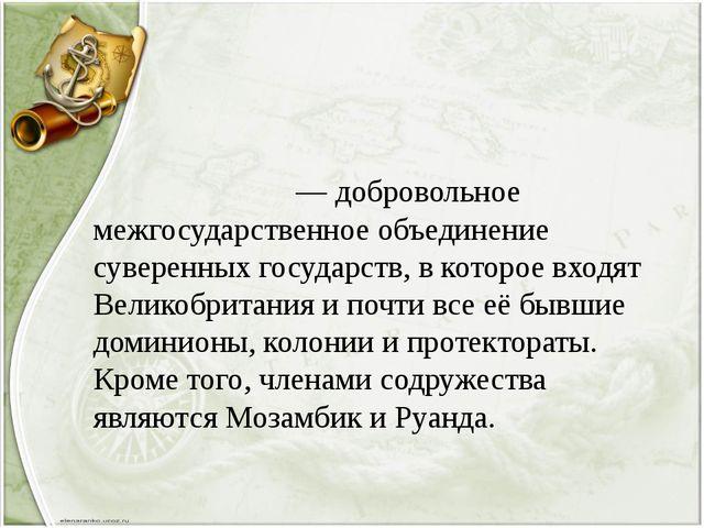 Содру́жество— добровольное межгосударственное объединение суверенных госуд...