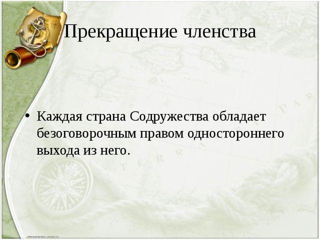 Прекращение членства Каждая страна Содружества обладает безоговорочным правом...