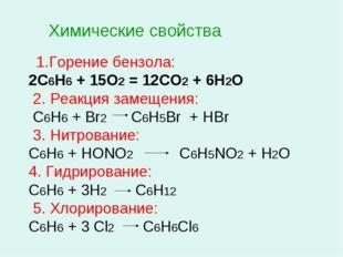 Химические свойства 1.Горение бензола: 2С6Н6 + 15О2 = 12СО2 + 6Н2О 2. Реакция