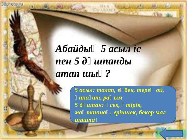 Абайдың 5 асыл іс пен 5 дұшпанды атап шық? 5 асыл: талап, еңбек, терең ой, қа...