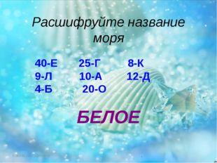 Расшифруйте название моря 40-Е 25-Г 8-К 9-Л 10-А 12-Д 4-Б 20-О БЕЛОЕ FokinaLi