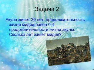 Задача 2 Акула живет 30 лет, продолжительность жизни мидии равна 0,4 продолжи