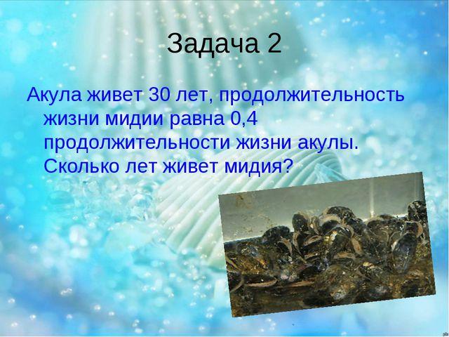 Задача 2 Акула живет 30 лет, продолжительность жизни мидии равна 0,4 продолжи...