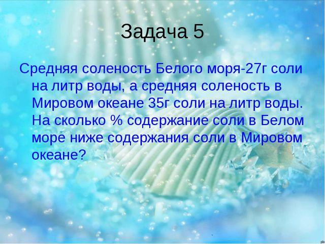 Задача 5 Средняя соленость Белого моря-27г соли на литр воды, а средняя солен...