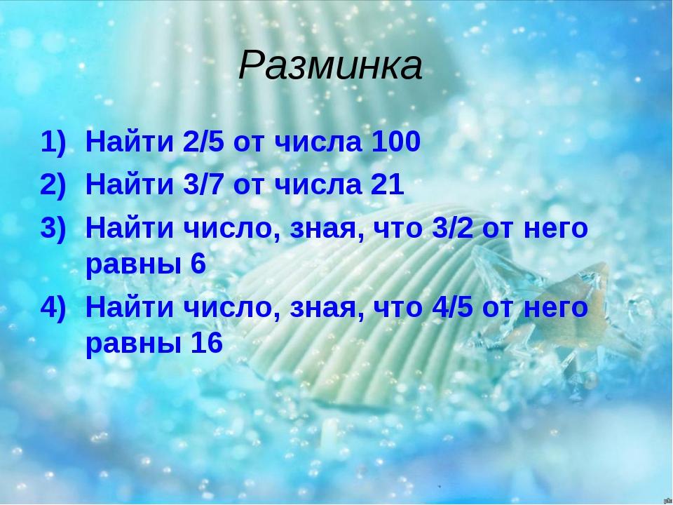 Разминка Найти 2/5 от числа 100 Найти 3/7 от числа 21 Найти число, зная, что...