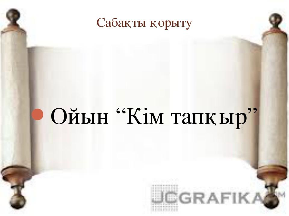 """Сабақты қорыту Ойын """"Кім тапқыр"""""""