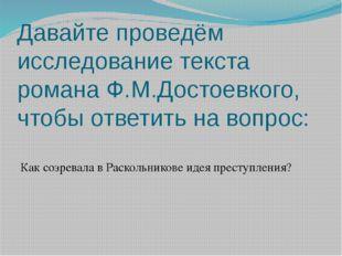 Давайте проведём исследование текста романа Ф.М.Достоевкого, чтобы ответить н