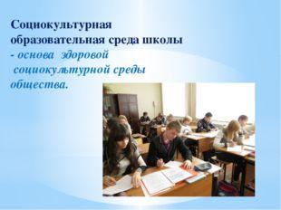 Социокультурная образовательная среда школы - основа здоровой социокультурной