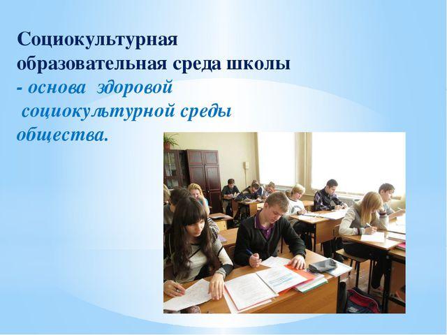 Социокультурная образовательная среда школы - основа здоровой социокультурной...