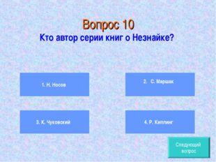Вопрос 10 Кто автор серии книг о Незнайке? 1. Н. Носов 3. К. Чуковский 2.  С