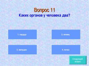 Вопрос 11 Каких органов у человека два? 1. сердце 3. желудок 2. печень 4. по