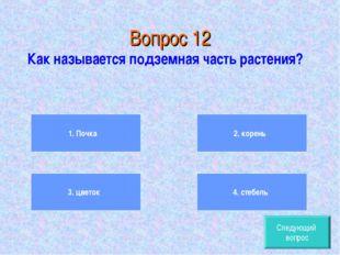 Вопрос 12 Как называется подземная часть растения? 1. Почка 3. цветок 2. кор