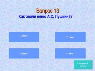 Вопрос 13 Как звали няню А.С. Пушкина? 1. Арина 3. Ирина 2. Нина 4. Зина След