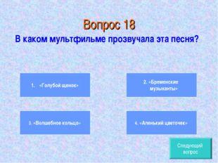 Вопрос 18 В каком мультфильме прозвучала эта песня? «Голубой щенок» 3. «Волше
