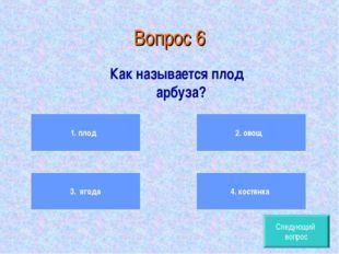 Вопрос 6 Как называется плод арбуза? Следующий вопрос 1. плод 3. ягода 2. ово