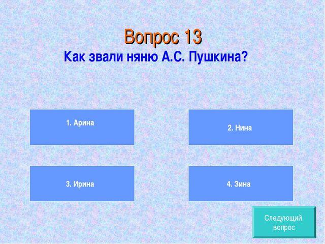 Вопрос 13 Как звали няню А.С. Пушкина? 1. Арина 3. Ирина 2. Нина 4. Зина След...