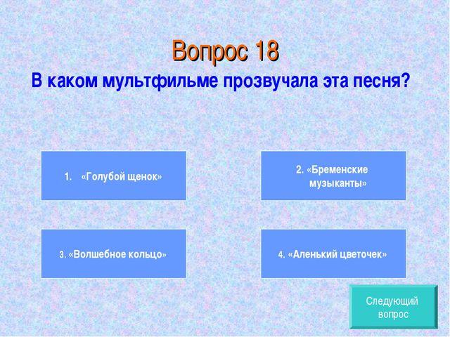 Вопрос 18 В каком мультфильме прозвучала эта песня? «Голубой щенок» 3. «Волше...