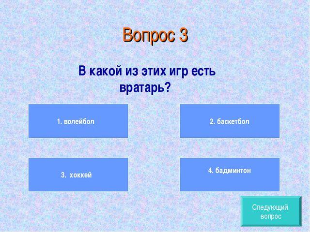Вопрос 3 В какой из этих игр есть вратарь? 1. волейбол 3. хоккей 2. баскетбол...