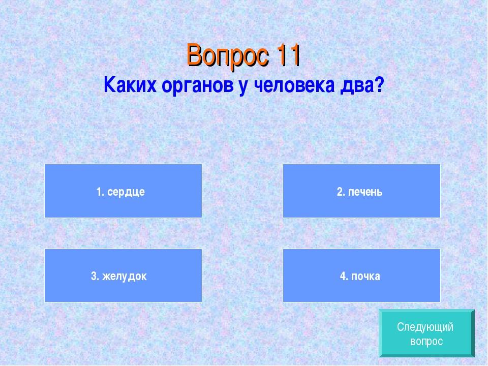 Вопрос 11 Каких органов у человека два? 1. сердце 3. желудок 2. печень 4. по...