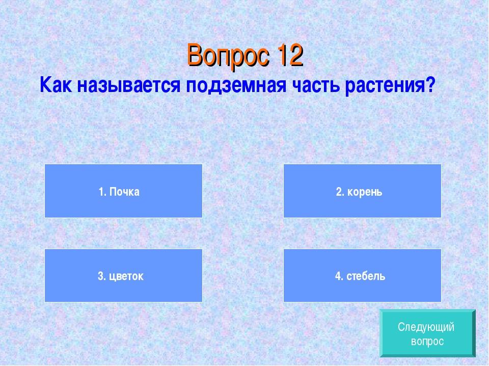 Вопрос 12 Как называется подземная часть растения? 1. Почка 3. цветок 2. кор...