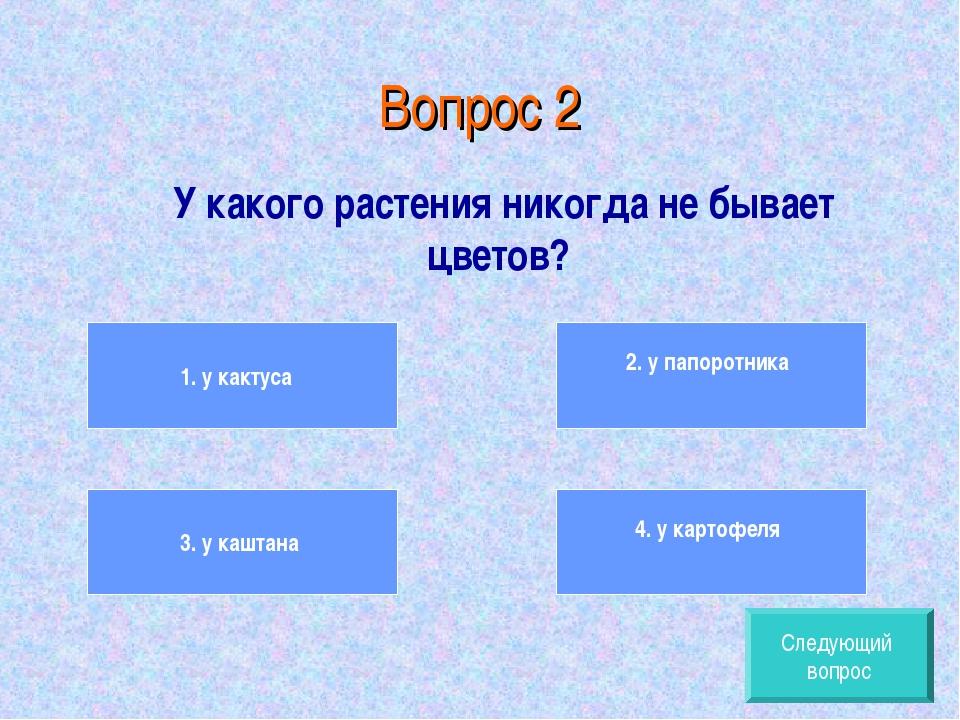 Вопрос 2 У какого растения никогда не бывает цветов? 1. у кактуса 3. у каштан...