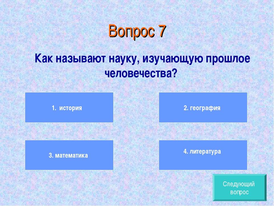 Вопрос 7 Как называют науку, изучающую прошлое человечества? 1. история 3. ма...