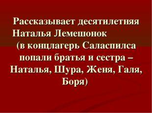 Рассказывает десятилетняя Наталья Лемешонок (в концлагерь Саласпилса попали б