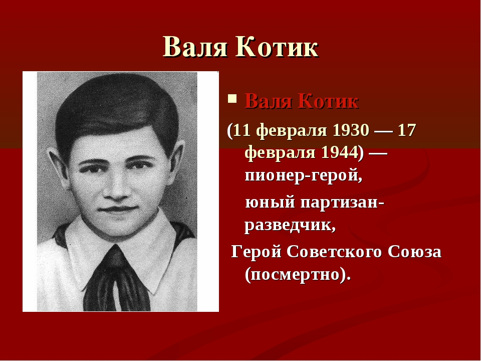 Валя Котик Валя Котик (11 февраля 1930— 17 февраля 1944)— пионер-герой, юны...