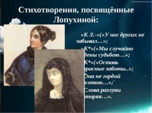 Стихотворения, посвящённые Лопухиной: «К Л.-»(«У ног других не забывал…»; «К*