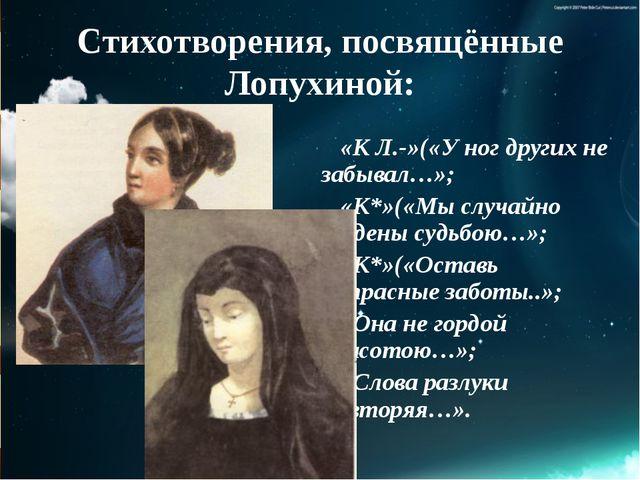 Стихотворения, посвящённые Лопухиной: «К Л.-»(«У ног других не забывал…»; «К*...
