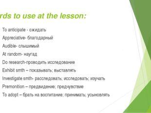 Words to use at the lesson: To anticipate - ожидать Appreciative- благодарный