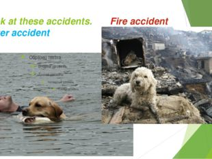 Look at these accidents.		Fire accident Water accident