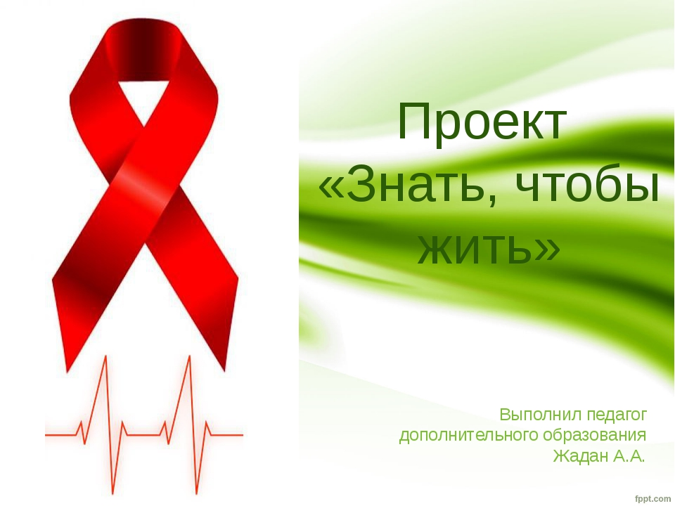 Проект «Знать, чтобы жить» Выполнил педагог дополнительного образования Жадан...