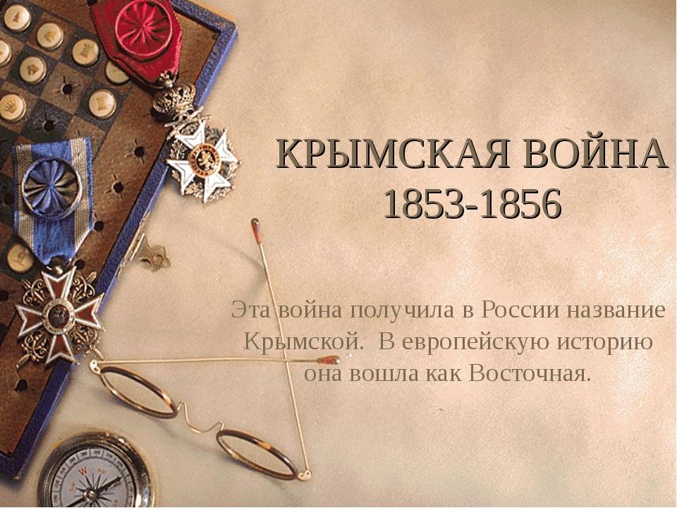 КРЫМСКАЯ ВОЙНА 1853-1856 Эта война получила в России название Крымской. В евр...