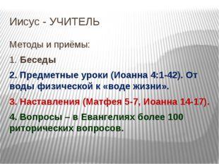 Иисус - УЧИТЕЛЬ Методы и приёмы: 1. Беседы 2. Предметные уроки (Иоанна 4:1-42