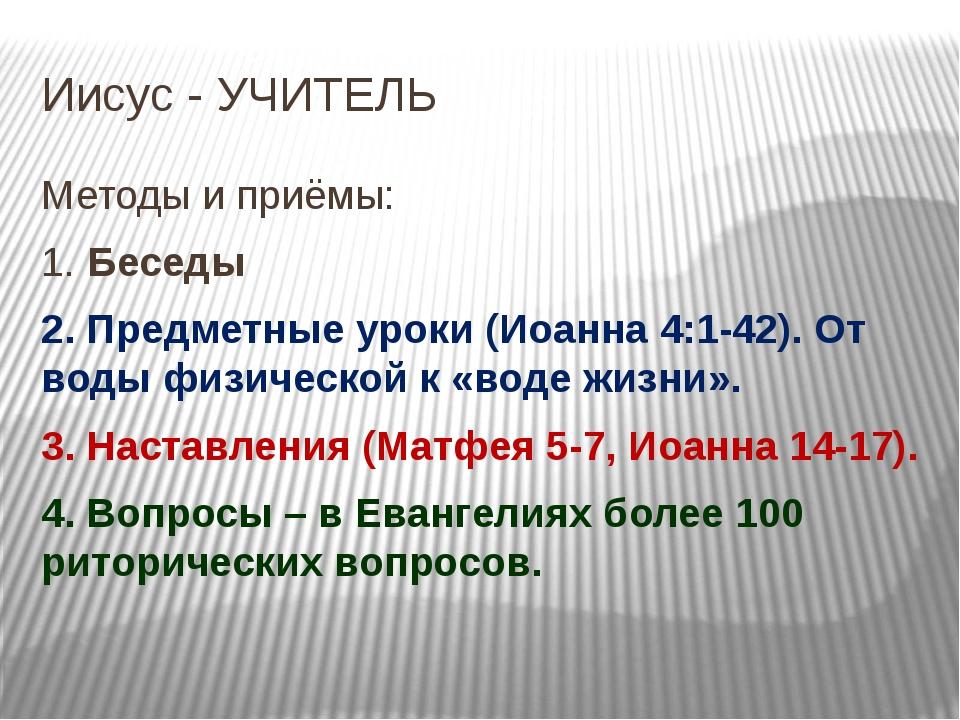 Иисус - УЧИТЕЛЬ Методы и приёмы: 1. Беседы 2. Предметные уроки (Иоанна 4:1-42...